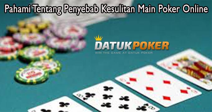 Pahami Tentang Penyebab Kesulitan Main Poker Online